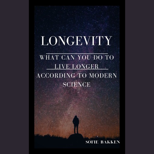 Longevity: What Can You Do To Live Longer According To Modern Science?, Sofie Bakken