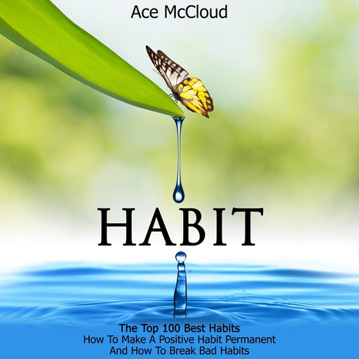 Habit: The Top 100 Best Habits: How To Make A Positive Habit Permanent And How To Break Bad Habits, Ace McCloud