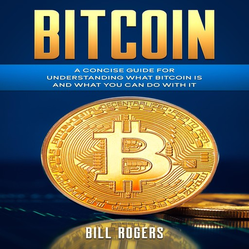 Bitcoin: A Concise Guide for Understanding What Bitcoin Is and What you Can Do with It, Bill Rogers