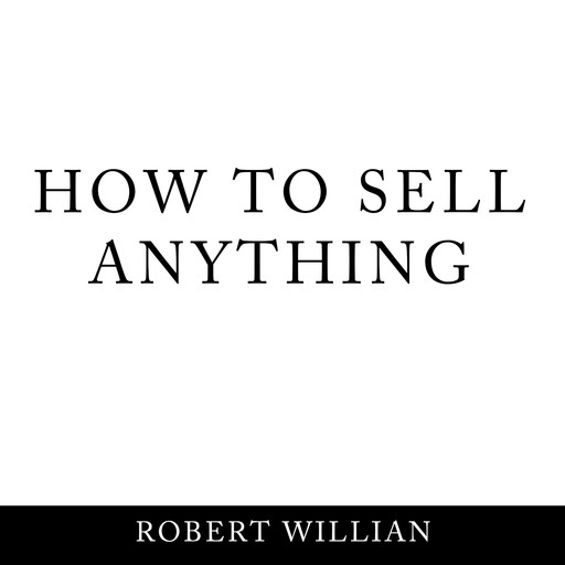 How To Sell Anything: Scientific sales techniques to win any sale and close on a cold call., Robert Willian