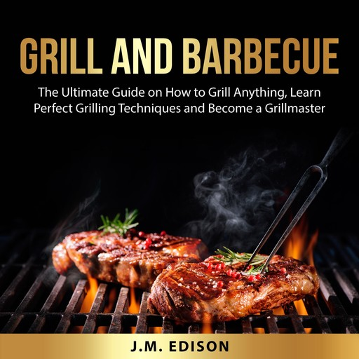 Grill and Barbecue: The Ultimate Guide on How to Grill Anything, Learn Perfect Grilling Techniques and Become a Grillmaster, J.M. Edison