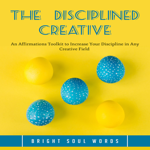 The Disciplined Creative: An Affirmations Toolkit to Increase Your Discipline in Any Creative Field, Bright Soul Words