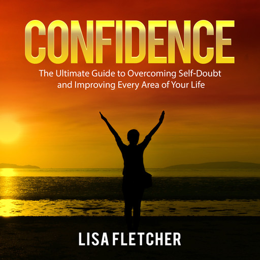 Confidence: The Ultimate Guide to Overcoming Self-Doubt and Improving Every Area of Your Life, Lisa Fletcher