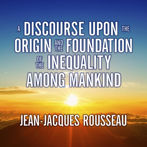 A Discourse Upon the Origin and the Foundation of the Inequality Among Mankind, Jean-Jacques Rousseau