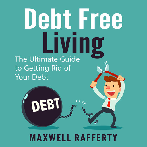 Debt Free Living: The Ultimate Guide to Getting Rid of Your Debt, Maxwell Rafferty