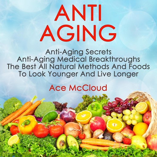Anti Aging: Anti Aging Secrets: Anti Aging Medical Breakthroughs: The Best All Natural Methods And Foods To Look Younger And Live Longer, Ace McCloud