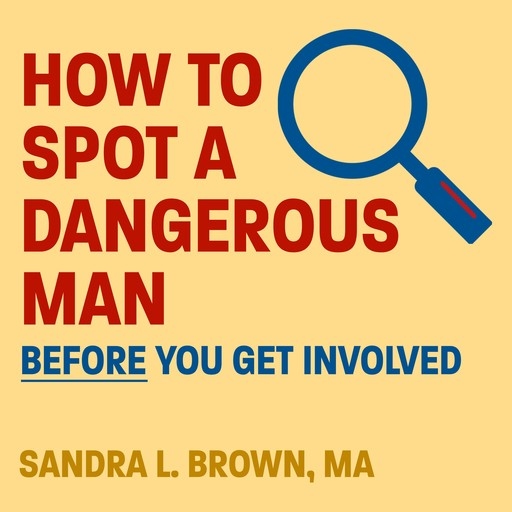 How to Spot a Dangerous Man Before You Get Involved, Sandra Brown, MA