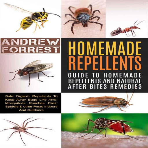 Homemade Repellents : Ultimate Guide To Homemade Repellents And Natural After Bites Remedies, Andrew Forrest