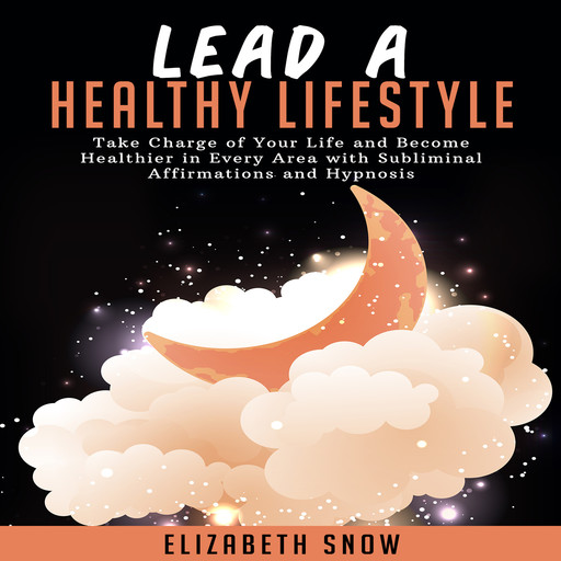 Lead a Healthy Lifestyle: Take Charge of Your Life and Become Healthier in Every Area with Subliminal Affirmations and Hypnosis, Elizabeth Snow