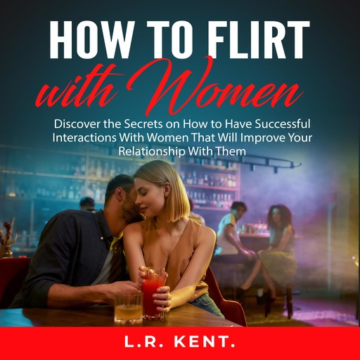 How to Flirt with Women: Discover the Secrets on How to Have Successful Interactions With Women That Will Improve Your Relationship With Them, L.R. Kent