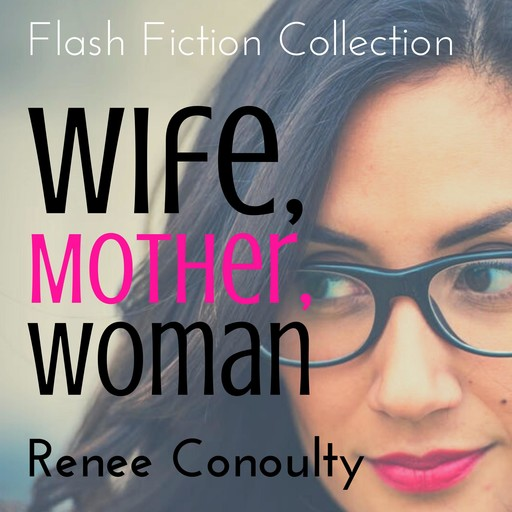 Wife, Mother, Woman: A Flash Fiction Collection, Renee Conoulty