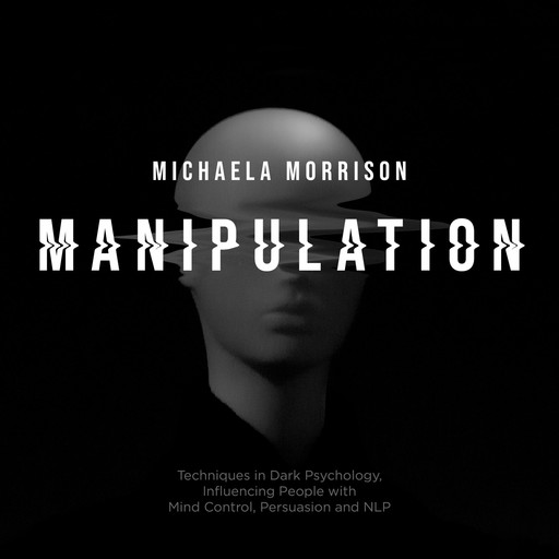 Manipulation: Techniques in Dark Psychology, Influencing People with Mind Control, Persuasion and NLP, Michaela Morrison