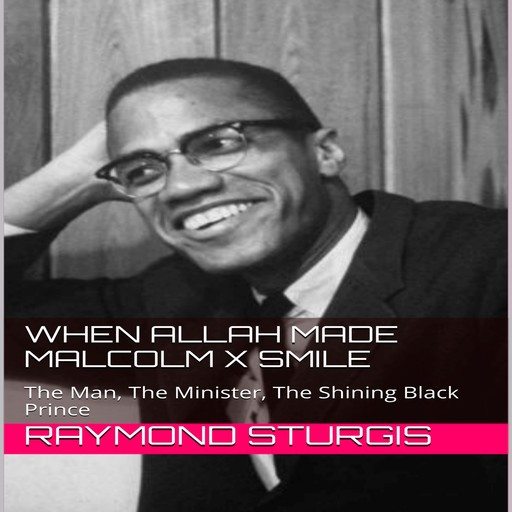 When Allah Made Malcolm X Smile: The Man, The Minister, The Shining Black Prince, Raymond Sturgis