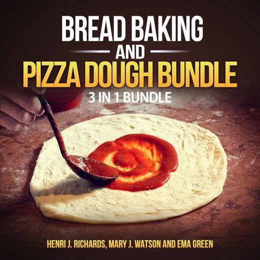 Bread baking and Pizza Dough Bundle: 3 in 1 Bundle, Bread, Pizza Dough, How to Bake Everything, Henri J. Richards, Ema Green, Mary J. Watson