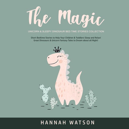 The Magic Unicorn & Sleepy Dinosaur Bed Time Stories Collection: Short Bedtime Stories to Help Your Children & Toddlers Sleep and Relax! Great Dinosaurs & Unicorn Fantasy Tales to Dream about all Night!, Hannah Watson