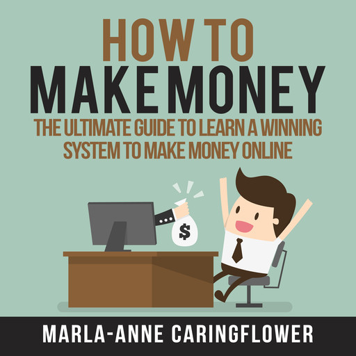 How to Make Money: The Ultimate Guide to Learn A Winning System to Make Money Online, Marla-Anne Caringflower