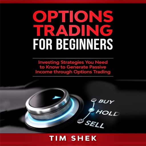 Options Trading for Beginners: Investing Strategies You Need to Know to Generate Passive Income through Options Trading, Tim Shek