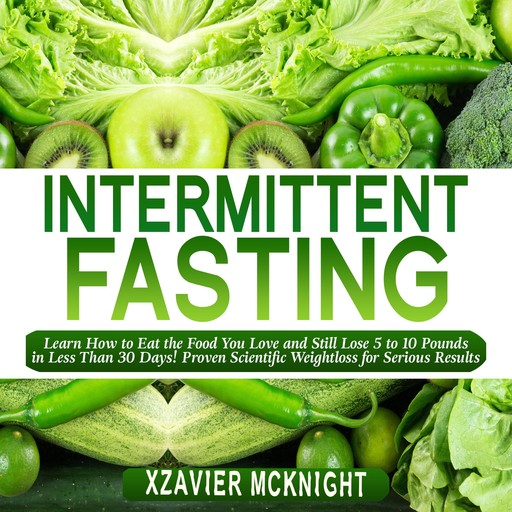 Intermittent Fasting: Learn How to Eat the Food You Love and Still Lose 5 to 10 Pounds in Less Than 30 Days! Proven Scientific Weightloss for Serious Results, Xzavier Mcknight