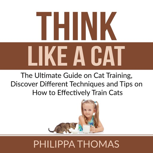 Think Like a Cat: The Ultimate Guide on Cat Training, Discover Different Techniques and Tips on How to Effectively Train Cats, Philippa Thomas