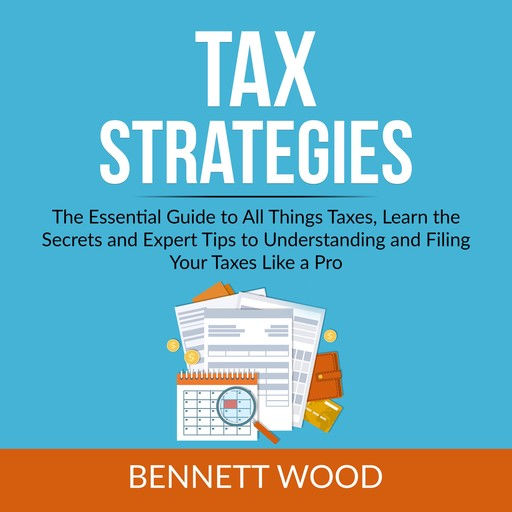 Tax Strategies: The Essential Guide to All Things Taxes, Learn the Secrets and Expert Tips to Understanding and Filing Your Taxes Like a Pro, Bennett Wood