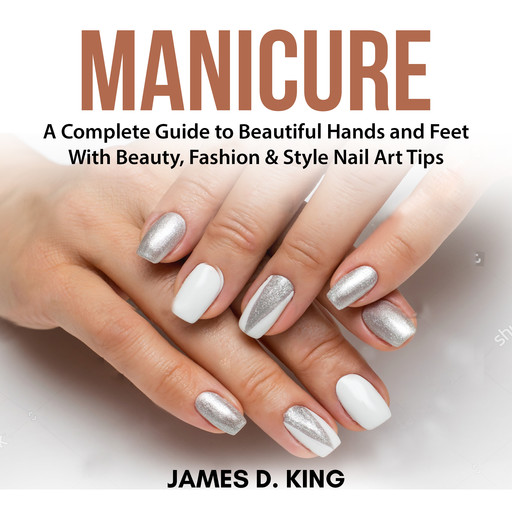 Manicure: A Complete Guide to Beautiful Hands and Feet With Beauty, Fashion & Style Nail Art Tips, James King