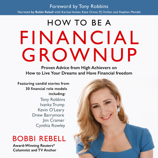 How to Be a Financial Grownup: Proven Advice from High Achievers on How to Live Your Dreams and Have Financial Freedom, Bobbi Rebell
