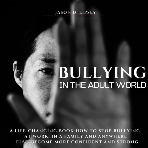 Bullying In The Adult World A Life-Changing Book How To Stop Bullying At Work, in a Family And Anywhere Else. Become More Confident And Strong, Jason D. Lipsey