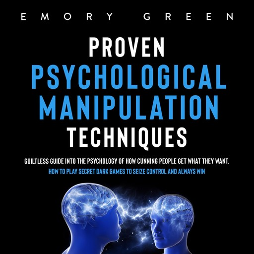 Proven Psychological Manipulation Techniques: Guiltless Guide into the Psychology of How Cunning People Get What They Want. How to Play Secret Dark Games to Seize Control and Always Win, Emory Green