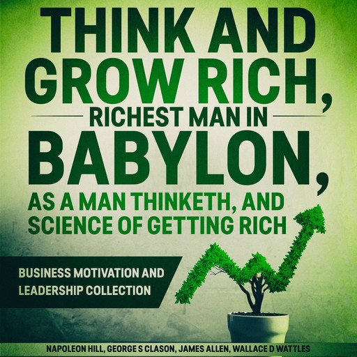 Think and Grow Rich, The Richest Man In Babylon, As a Man Thinketh, and The Science of Getting Rich, Napoleon Hill, James Allen, Wallace Wattles, George S Clason