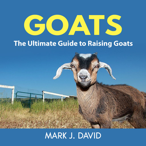 Goats: The Ultimate Guide to Raising Goats, David Mark