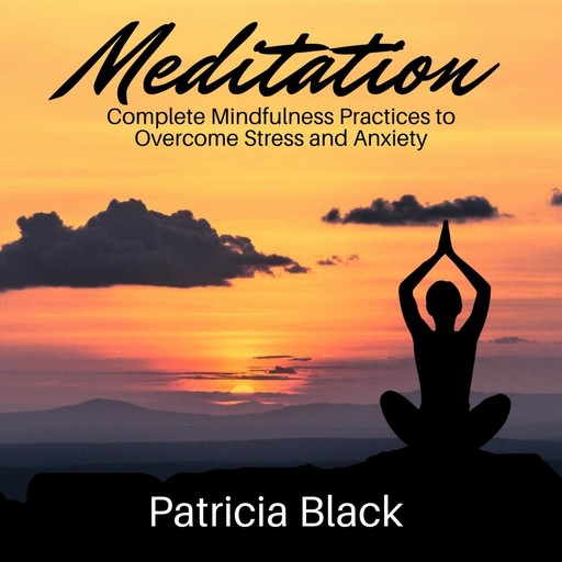 Meditation: Complete Mindfulness Practices to Overcome Stress and Anxiety, Patricia Black