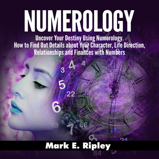 Numerology: Uncover Your Destiny Using Numerology. How to Find Out Details about Your Character, Life Direction, Relationships and Finances with Numbers, Mark Ripley