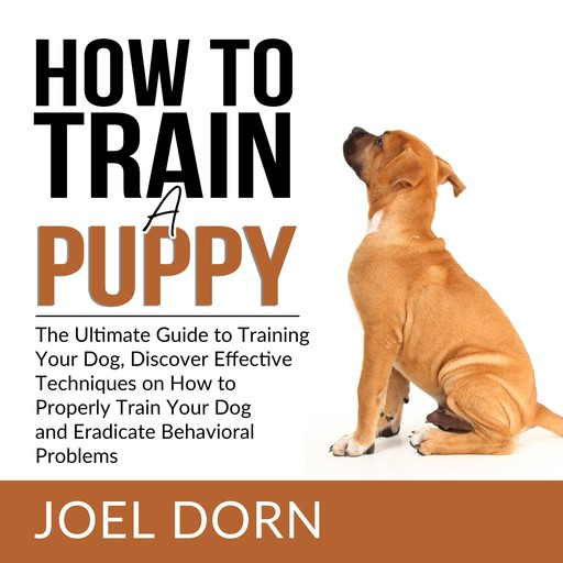 How to Train a Puppy: The Ultimate Guide to Training Your Dog, Discover Effective Techniques on How to Properly Train Your Dog and Eradicate Behavioral Problems, Joel Dorn
