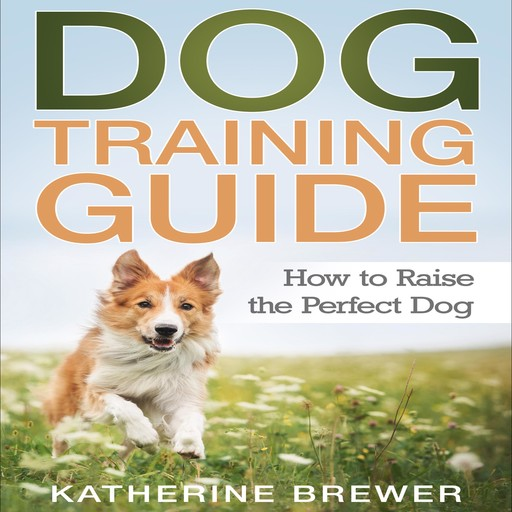 Dog Training Guide: How to Raise the Perfect Dog, Katherine Brewer