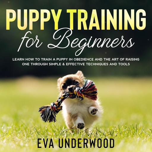 Puppy Training for Beginners: Learn How to Train a Puppy in Obedience and The Art of Raising One through Simple & Effective Techniques and Tools, Eva Underwood