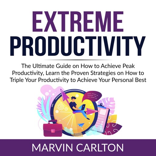 Extreme Productivity: The Ultimate Guide on How to Achieve Peak Productivity, Learn the Proven Strategies on How to Triple Your Productivity to Achieve Your Personal Best, Marvin Carlton