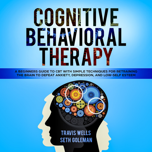Cognitive Behavioral Therapy: A Beginners Guide to CBT with Simple Techniques for Retraining the Brain to Defeat Anxiety, Depression, and Low-Self Esteem, Seth Goleman, Travis Wells