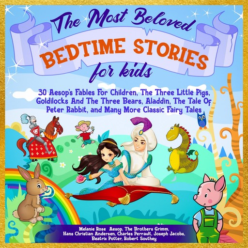 The Most Beloved Bedtime Stories For Kids: 30 Aesop's Fables for Children, the Three Little Pigs, Goldilocks and the Three Bears, Aladdin, the Tale of Peter Rabbit, and Many More Classic Fairy Tales, Charles Perrault, Beatrix Potter, Hans Christian Andersen, Joseph Jacobs, Taylor, Robert Southey, Aesop, Brothers Grimm, Melanie Rose