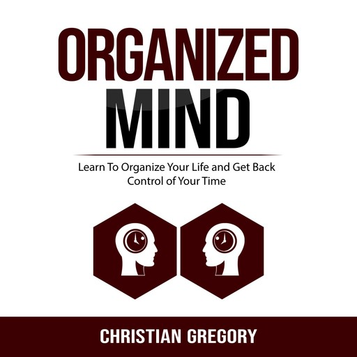 Organized Mind: Learn To Organize Your Life and Get Back Control of Your Time, Christian Gregory