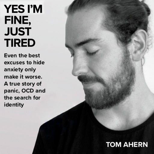 Yes I'm fine, just tired: Even the best excuses to hide anxiety only make it worse. A true story of panic, OCD and the search for identity, Tom Ahern