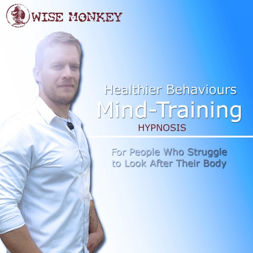Healthier Behaviours Mind-Training Hypnosis: For People Who Struggle to Look After Their Body,