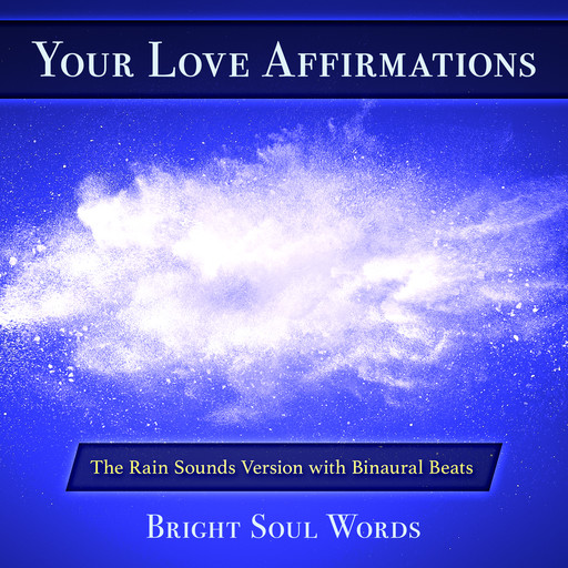 Your Love Affirmations: The Rain Sounds Version with Binaural Beats, Bright Soul Words