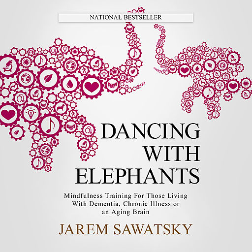 Dancing with Elephants: Mindfulness Training For Those Living With Dementia, Chronic Illness or an Aging Brain , Jarem Sawatsky