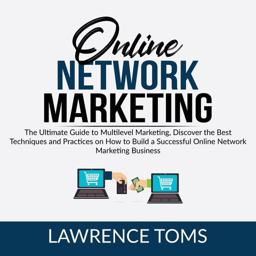 Online Network Marketing: The Ultimate Guide to Multilevel Marketing, Discover the Best Techniques and Practices on How to Build a Successful Online Network Marketing Business, Lawrence Toms