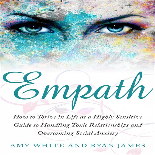 Empath: How to Thrive in Life as a Highly Sensitive Guide to Handling Toxic Relationships and Overcoming Social Anxiety, Amy White, Ryan James