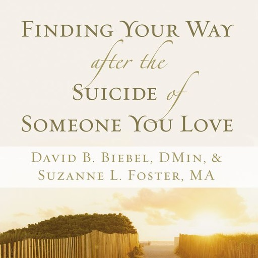Finding Your Way after the Suicide of Someone You Love, David B. Biebel, Suzanne L. Foster