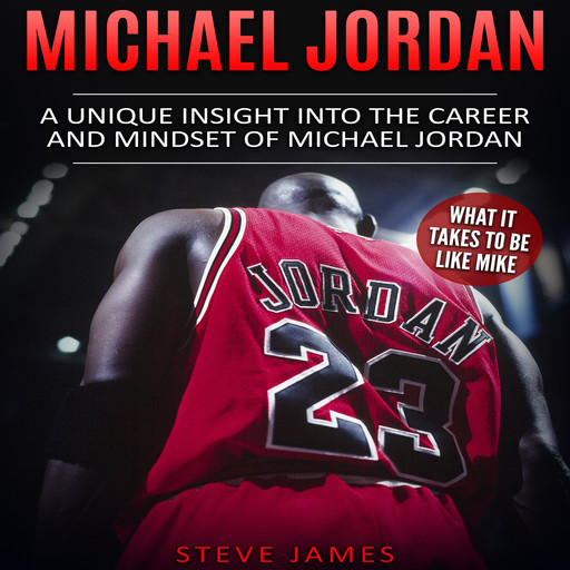Michael Jordan: A Unique Insight into the Career and Mindset of Michael Jordan (What it Takes to Be Like Mike), Steve James