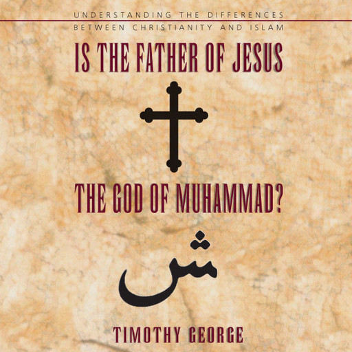 Is the Father of Jesus the God of Muhammad?, Timothy George