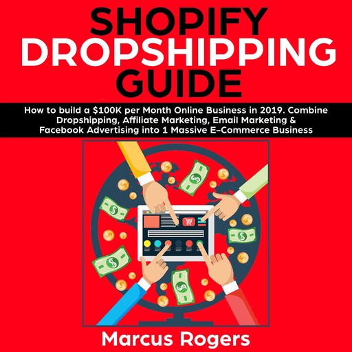 Shopify Dropshipping Guide: How to build a $100K per Month Online Business in 2019. Combine Dropshipping, Affiliate Marketing, Email Marketing & Facebook Advertising into 1 Massive E-Commerce Business, Marcus Rogers