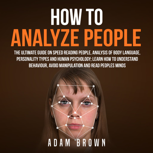 How to Analyze People: The Ultimate Guide On Speed Reading People, Analysis Of Body Language, Personality Types And Human Psychology; Learn How To Understand Behaviour And Read Peoples Minds, Adam Brown